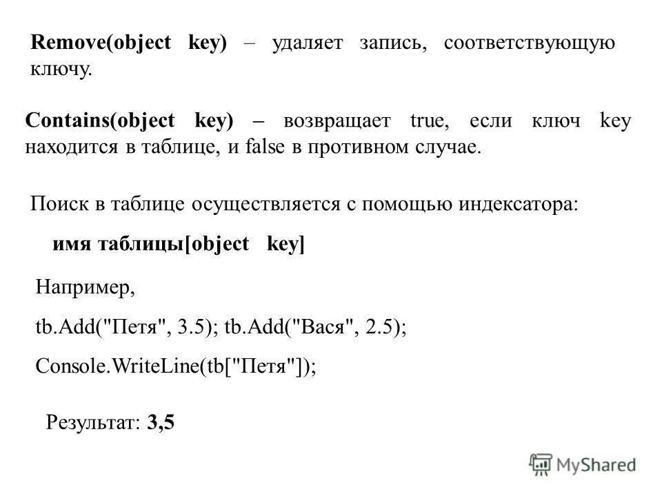Remove(object key) – удаляет запись, соответствующую ключу. Contains(object key) – возвращает true, если ключ key находится в таблице, и false в противном случае. Поиск в таблице осуществляется с помощью индексатора: имя таблицы[object key] Например,