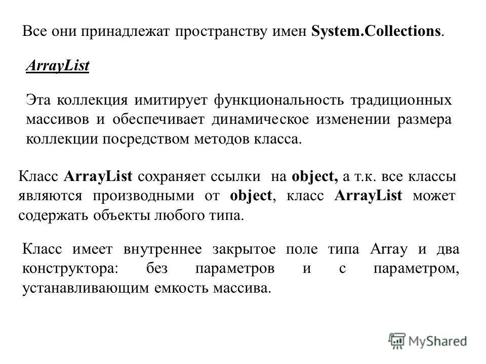 Все они принадлежат пространству имен System.Collections. ArrayList Эта коллекция имитирует функциональность традиционных массивов и обеспечивает динамическое изменении размера коллекции посредством методов класса. Класс ArrayList сохраняет ссылки на