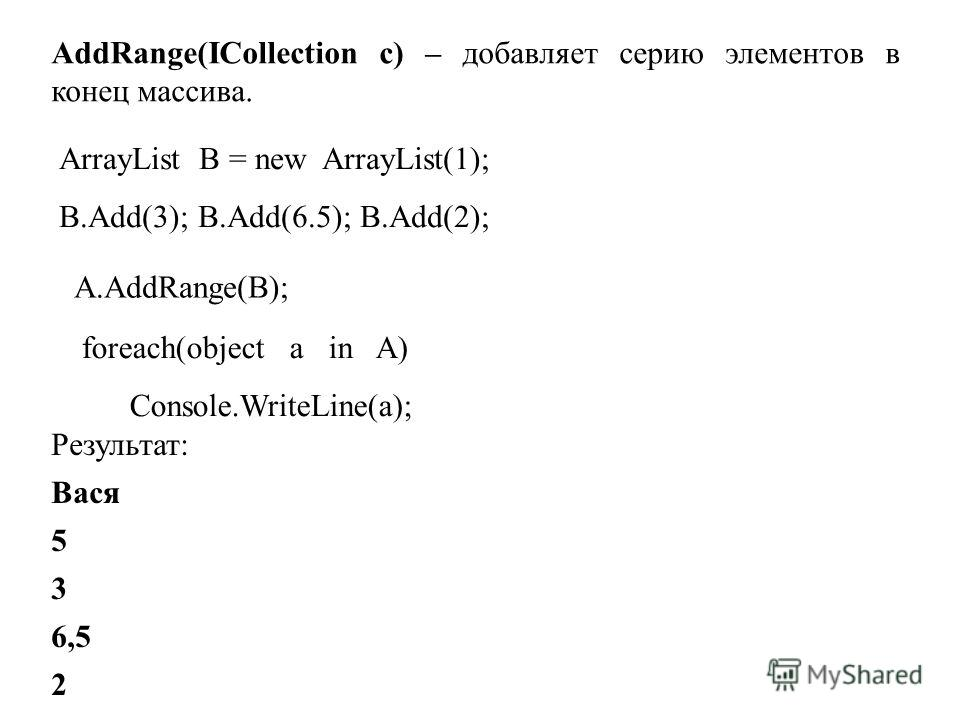 AddRange(ICollection с) – добавляет серию элементов в конец массива. ArrayList B = new ArrayList(1); B.Add(3); B.Add(6.5); B.Add(2); A.AddRange(B); foreach(object a in A) Console.WriteLine(a); Результат: Вася 5 3 6,5 2