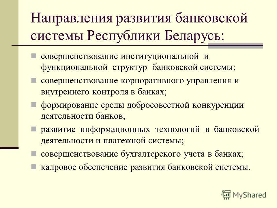 Направления развития банковской системы Республики Беларусь: совершенствование институциональной и функциональной структур банковской системы; совершенствование корпоративного управления и внутреннего контроля в банках; формирование среды добросовест
