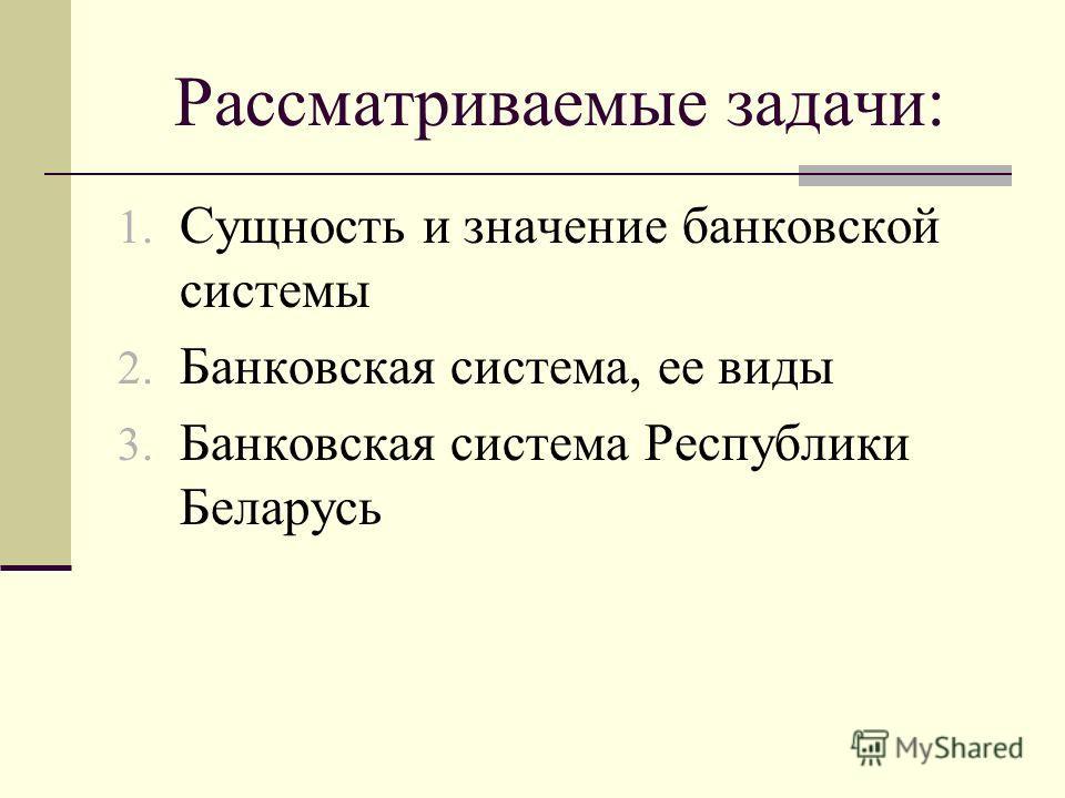 Рассматриваемые задачи: 1. Сущность и значение банковской системы 2. Банковская система, ее виды 3. Банковская система Республики Беларусь