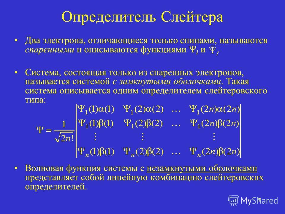 7 Определитель Слейтера Два электрона, отличающиеся только спинами, называются спаренными и описываются функциями Ψ i и. Система, состоящая только из спаренных электронов, называется системой с замкнутыми оболочками. Такая система описывается одним о