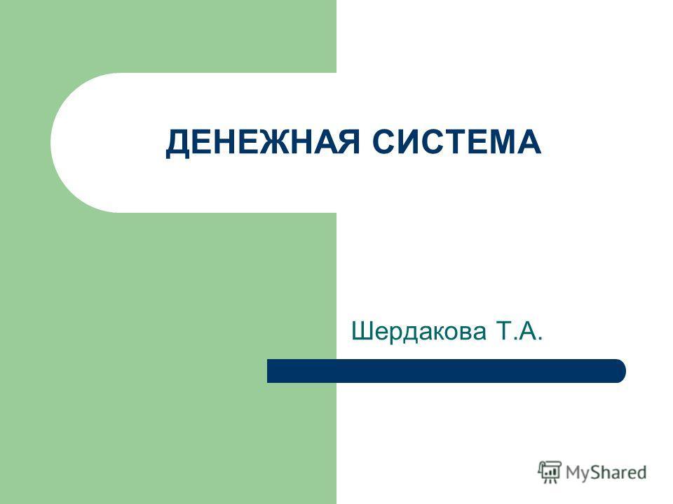 ДЕНЕЖНАЯ СИСТЕМА Шердакова Т.А.