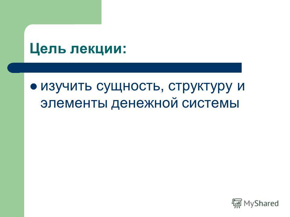 Цель лекции: изучить сущность, структуру и элементы денежной системы