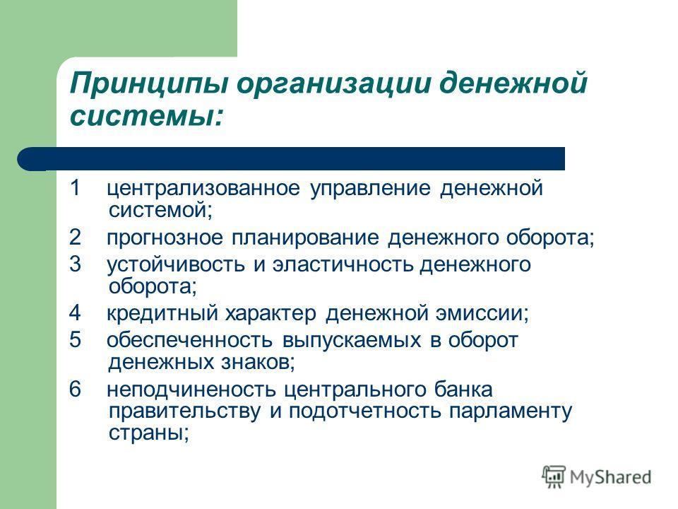 Принципы организации денежной системы: 1 централизованное управление денежной системой; 2 прогнозное планирование денежного оборота; 3 устойчивость и эластичность денежного оборота; 4 кредитный характер денежной эмиссии; 5 обеспеченность выпускаемых