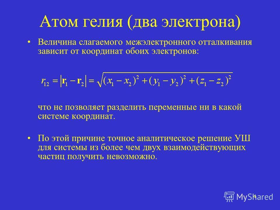 4 Атом гелия (два электрона) Величина слагаемого межэлектронного отталкивания зависит от координат обоих электронов: что не позволяет разделить переменные ни в какой системе координат. По этой причине точное аналитическое решение УШ для системы из бо