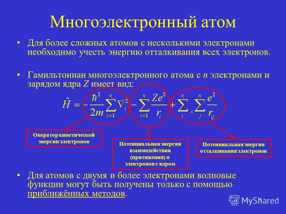 5 Многоэлектронный атом Для более сложных атомов с несколькими электронами необходимо учесть энергию отталкивания всех электронов. Гамильтониан многоэлектронного атома с n электронами и зарядом ядра Z имеет вид: Для атомов с двумя и более электронами