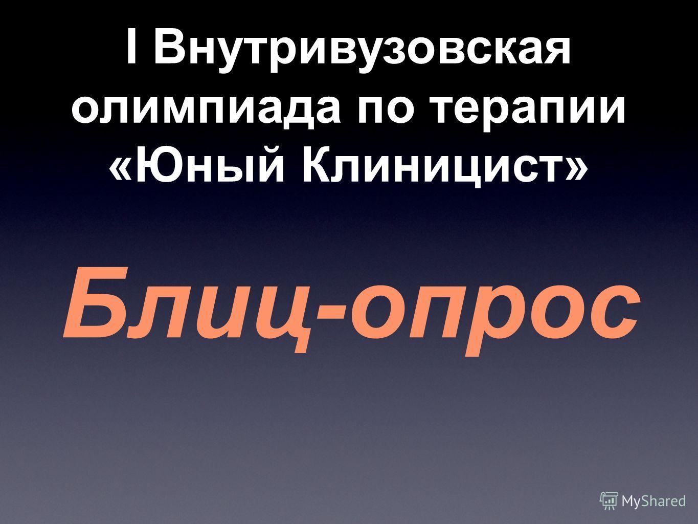 Блиц-опрос I Внутривузовская олимпиада по терапии «Юный Клиницист»