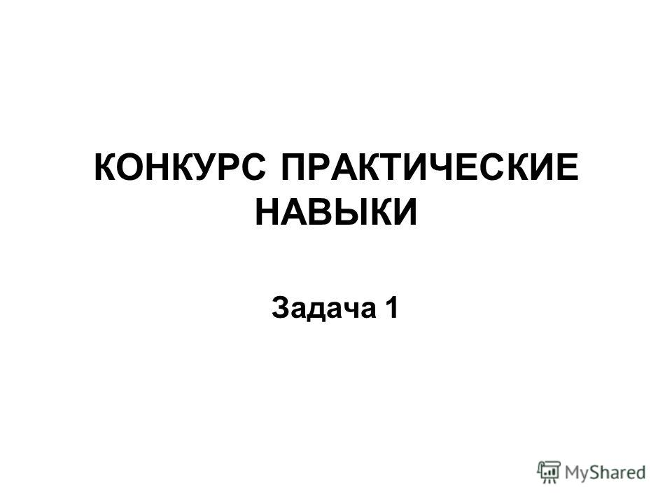КОНКУРС ПРАКТИЧЕСКИЕ НАВЫКИ Задача 1