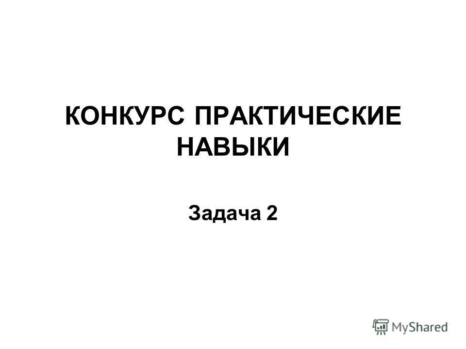 КОНКУРС ПРАКТИЧЕСКИЕ НАВЫКИ Задача 2