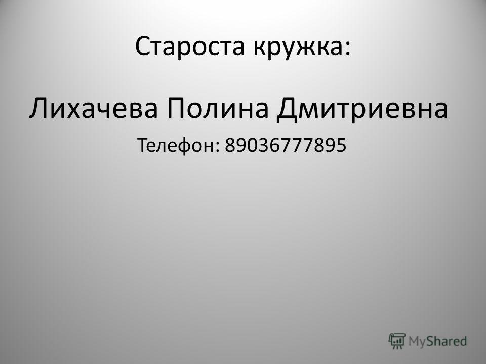 Староста кружка: Лихачева Полина Дмитриевна Телефон: 89036777895