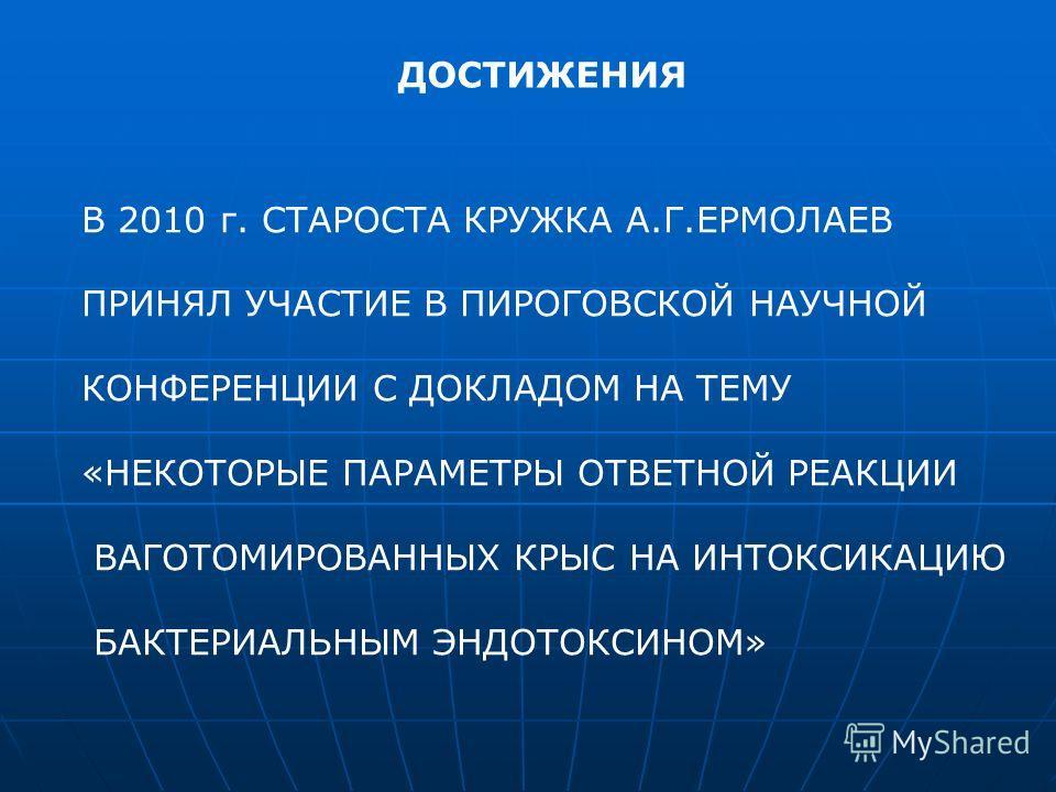 ДОСТИЖЕНИЯ В 2010 г. СТАРОСТА КРУЖКА А.Г.ЕРМОЛАЕВ ПРИНЯЛ УЧАСТИЕ В ПИРОГОВСКОЙ НАУЧНОЙ КОНФЕРЕНЦИИ С ДОКЛАДОМ НА ТЕМУ «НЕКОТОРЫЕ ПАРАМЕТРЫ ОТВЕТНОЙ РЕАКЦИИ ВАГОТОМИРОВАННЫХ КРЫС НА ИНТОКСИКАЦИЮ БАКТЕРИАЛЬНЫМ ЭНДОТОКСИНОМ»