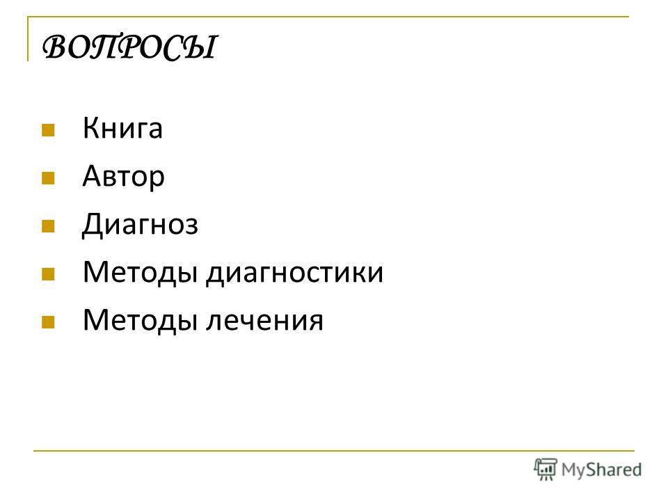 Книга Автор Диагноз Методы диагностики Методы лечения ВОПРОСЫ