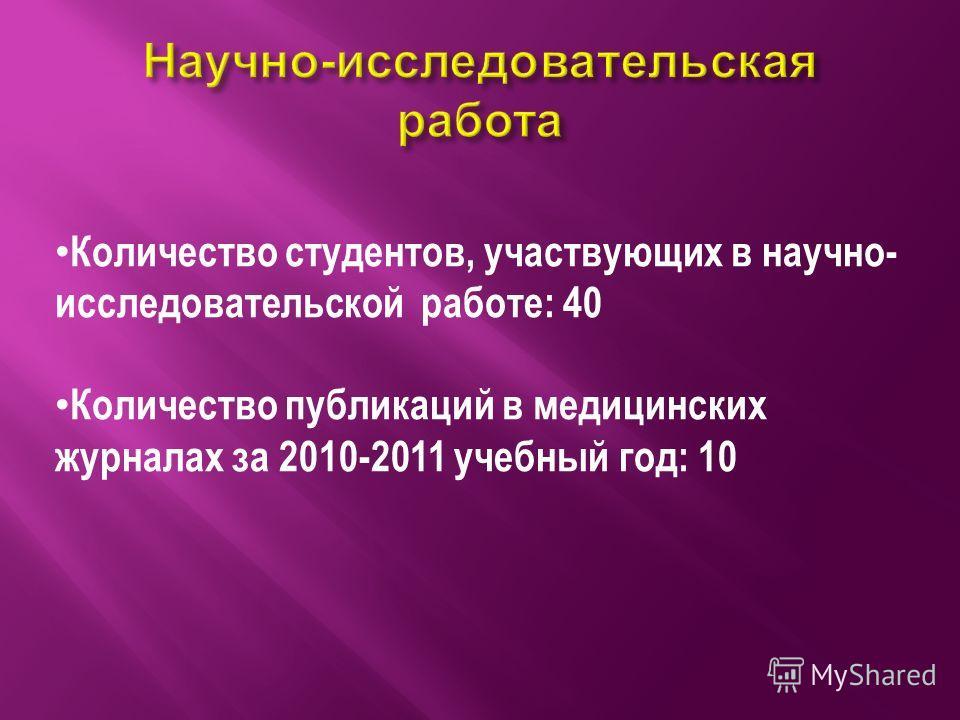 Количество студентов, участвующих в научно- исследовательской работе: 40 Количество публикаций в медицинских журналах за 2010-2011 учебный год: 10