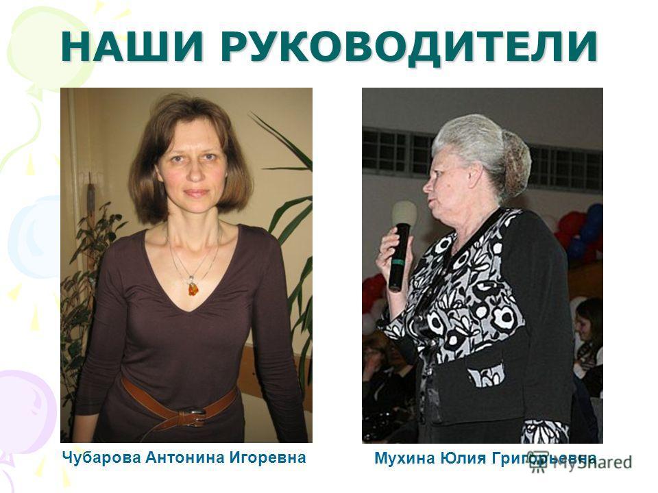 НАШИ РУКОВОДИТЕЛИ Чубарова Антонина Игоревна Мухина Юлия Григорьевна
