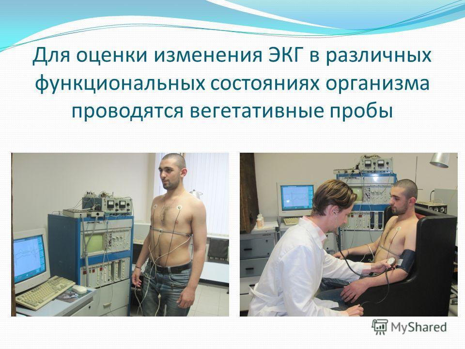 Для оценки изменения ЭКГ в различных функциональных состояниях организма проводятся вегетативные пробы