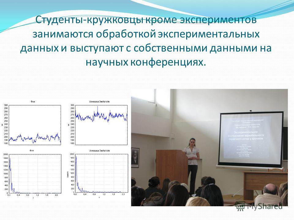 Студенты-кружковцы кроме экспериментов занимаются обработкой экспериментальных данных и выступают с собственными данными на научных конференциях.