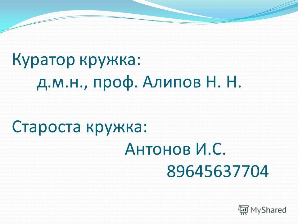 Куратор кружка: д.м.н., проф. Алипов Н. Н. Староста кружка: Антонов И.С. 89645637704