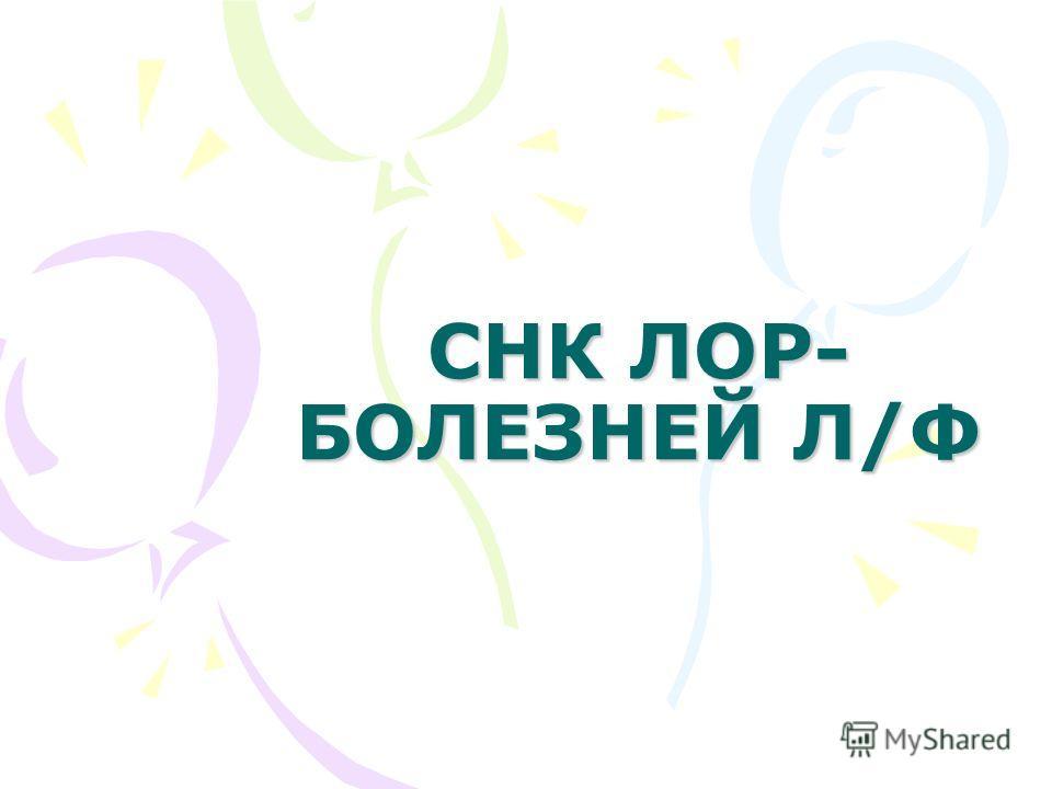 СНК ЛОР- БОЛЕЗНЕЙ Л/Ф