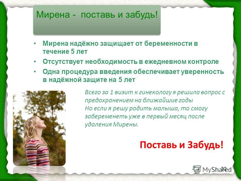 32 Поставь и Забудь! Мирена надёжно защищает от беременности в течение 5 лет Отсутствует необходимость в ежедневном контроле Одна процедура введения обеспечивает уверенность в надёжной защите на 5 лет Мирена - поставь и забудь! Всего за 1 визит к гин
