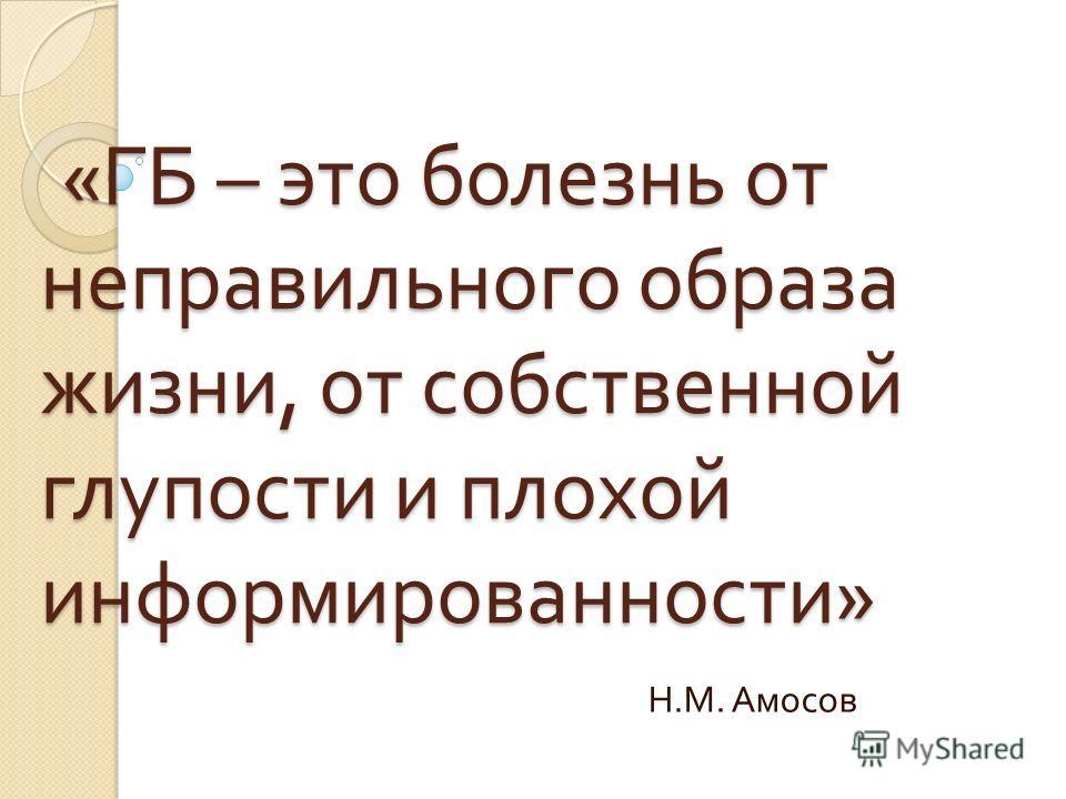 « ГБ – это болезнь от неправильного образа жизни, от собственной глупости и плохой информированности » « ГБ – это болезнь от неправильного образа жизни, от собственной глупости и плохой информированности » Н. М. Амосов