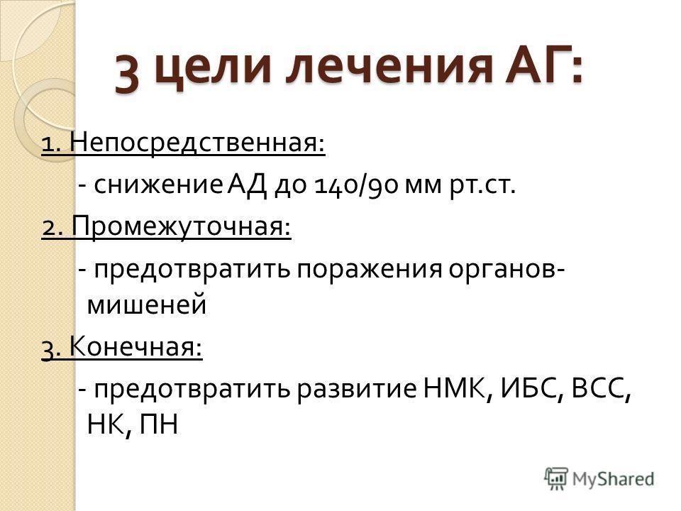 3 цели лечения АГ : 1. Непосредственная : - снижение АД до 140/90 мм рт. ст. 2. Промежуточная : - предотвратить поражения органов - мишеней 3. Конечная : - предотвратить развитие НМК, ИБС, ВСС, НК, ПН