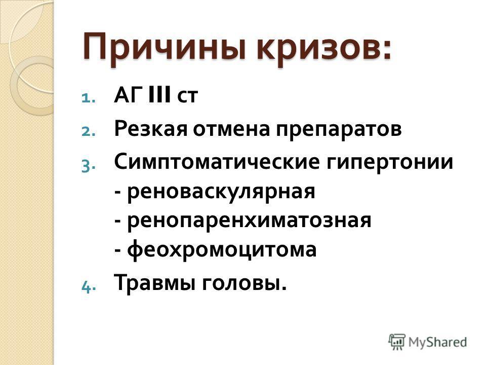 Причины кризов : 1. АГ III ст 2. Резкая отмена препаратов 3. Симптоматические гипертонии - реноваскулярная - ренопаренхиматозная - феохромоцитома 4. Травмы головы.