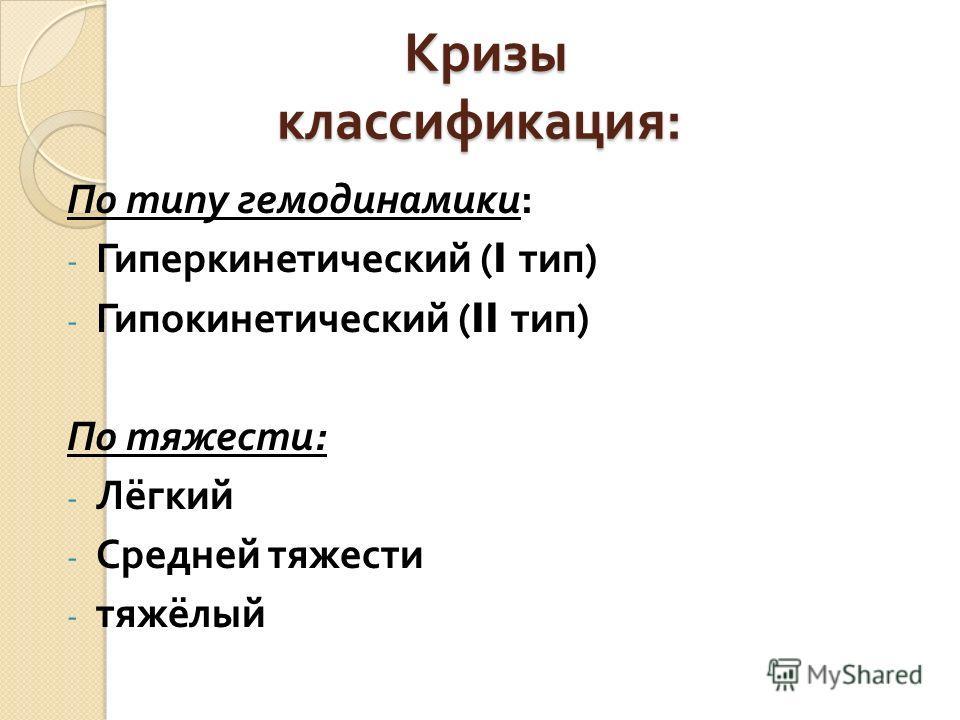 Кризы классификация : Кризы классификация : По типу гемодинамики : - Гиперкинетический (I тип ) - Гипокинетический (II тип ) По тяжести : - Лёгкий - Средней тяжести - тяжёлый