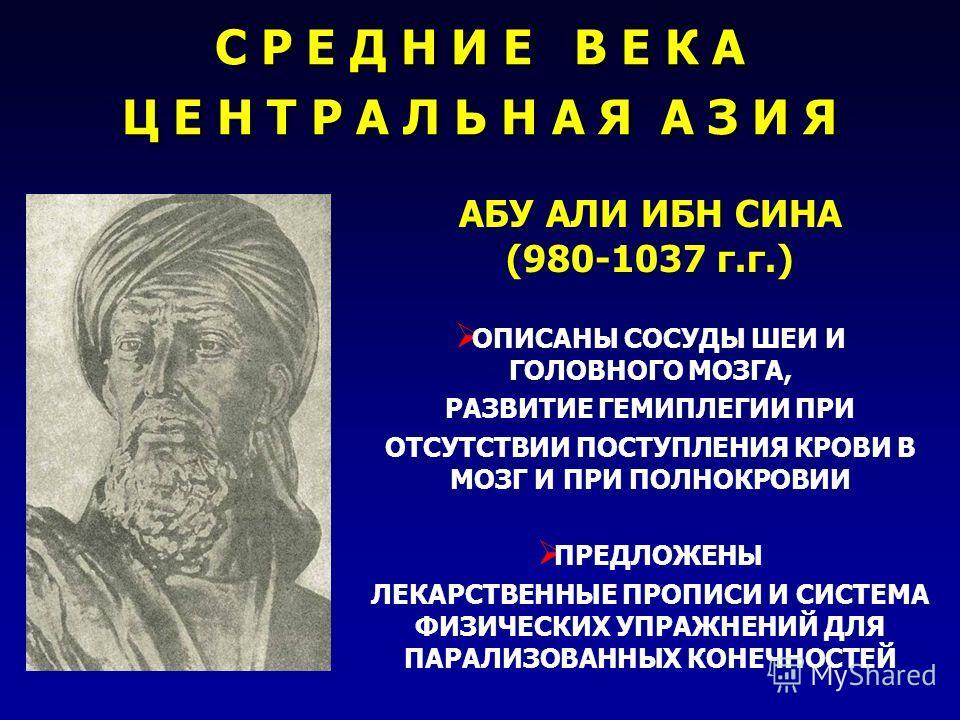 АБУ АЛИ ИБН СИНА (980-1037 г.г.) ОПИСАНЫ СОСУДЫ ШЕИ И ГОЛОВНОГО МОЗГА, РАЗВИТИЕ ГЕМИПЛЕГИИ ПРИ ОТСУТСТВИИ ПОСТУПЛЕНИЯ КРОВИ В МОЗГ И ПРИ ПОЛНОКРОВИИ ПРЕДЛОЖЕНЫ ЛЕКАРСТВЕННЫЕ ПРОПИСИ И СИСТЕМА ФИЗИЧЕСКИХ УПРАЖНЕНИЙ ДЛЯ ПАРАЛИЗОВАННЫХ КОНЕЧНОСТЕЙ С Р Е