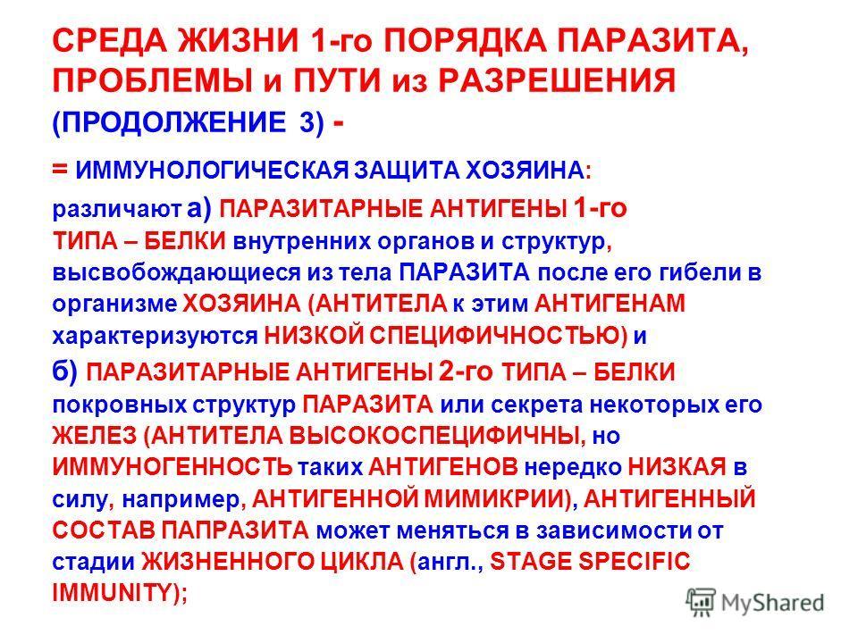 СРЕДА ЖИЗНИ 1-го ПОРЯДКА ПАРАЗИТА, ПРОБЛЕМЫ и ПУТИ из РАЗРЕШЕНИЯ (ПРОДОЛЖЕНИЕ 3) - = ИММУНОЛОГИЧЕСКАЯ ЗАЩИТА ХОЗЯИНА: различают а) ПАРАЗИТАРНЫЕ АНТИГЕНЫ 1-го ТИПА – БЕЛКИ внутренних органов и структур, высвобождающиеся из тела ПАРАЗИТА после его гибе