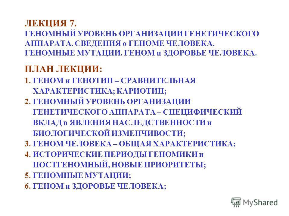 ЛЕКЦИЯ 7. ГЕНОМНЫЙ УРОВЕНЬ ОРГАНИЗАЦИИ ГЕНЕТИЧЕСКОГО АППАРАТА. СВЕДЕНИЯ о ГЕНОМЕ ЧЕЛОВЕКА. ГЕНОМНЫЕ МУТАЦИИ. ГЕНОМ и ЗДОРОВЬЕ ЧЕЛОВЕКА. ПЛАН ЛЕКЦИИ: 1. ГЕНОМ и ГЕНОТИП – СРАВНИТЕЛЬНАЯ ХАРАКТЕРИСТИКА; КАРИОТИП; 2. ГЕНОМНЫЙ УРОВЕНЬ ОРГАНИЗАЦИИ ГЕНЕТИЧЕ