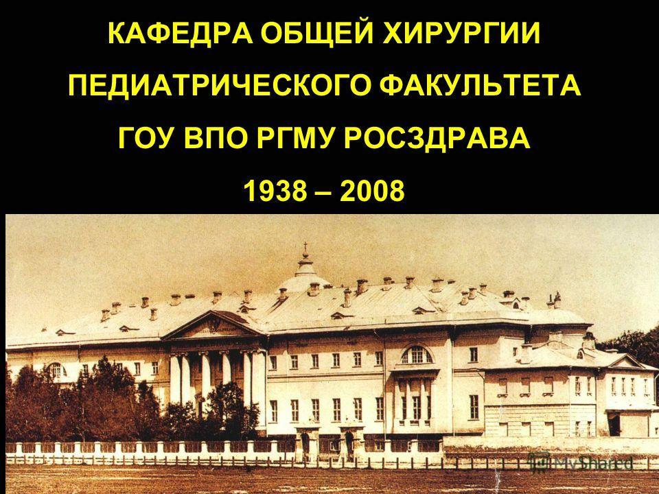 КАФЕДРА ОБЩЕЙ ХИРУРГИИ ПЕДИАТРИЧЕСКОГО ФАКУЛЬТЕТА ГОУ ВПО РГМУ РОСЗДРАВА 1938 – 2008