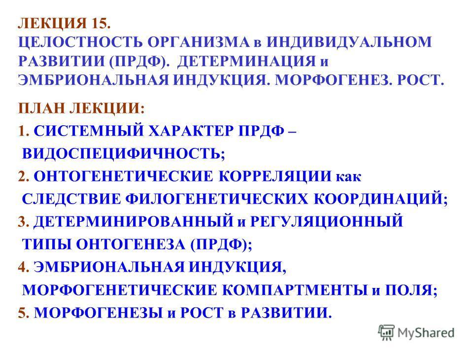 ЛЕКЦИЯ 15. ЦЕЛОСТНОСТЬ ОРГАНИЗМА в ИНДИВИДУАЛЬНОМ РАЗВИТИИ (ПРДФ). ДЕТЕРМИНАЦИЯ и ЭМБРИОНАЛЬНАЯ ИНДУКЦИЯ. МОРФОГЕНЕЗ. РОСТ. ПЛАН ЛЕКЦИИ: 1. СИСТЕМНЫЙ ХАРАКТЕР ПРДФ – ВИДОСПЕЦИФИЧНОСТЬ; 2. ОНТОГЕНЕТИЧЕСКИЕ КОРРЕЛЯЦИИ как СЛЕДСТВИЕ ФИЛОГЕНЕТИЧЕСКИХ КОО