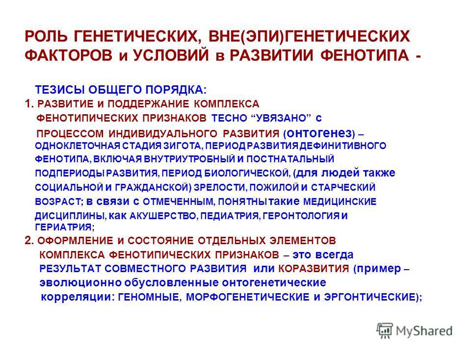 РОЛЬ ГЕНЕТИЧЕСКИХ, ВНЕ(ЭПИ)ГЕНЕТИЧЕСКИХ ФАКТОРОВ и УСЛОВИЙ в РАЗВИТИИ ФЕНОТИПА - ТЕЗИСЫ ОБЩЕГО ПОРЯДКА: 1. РАЗВИТИЕ и ПОДДЕРЖАНИЕ КОМПЛЕКСА ФЕНОТИПИЧЕСКИХ ПРИЗНАКОВ ТЕСНО УВЯЗАНО с ПРОЦЕССОМ ИНДИВИДУАЛЬНОГО РАЗВИТИЯ ( онтогенез ) – ОДНОКЛЕТОЧНАЯ СТАД