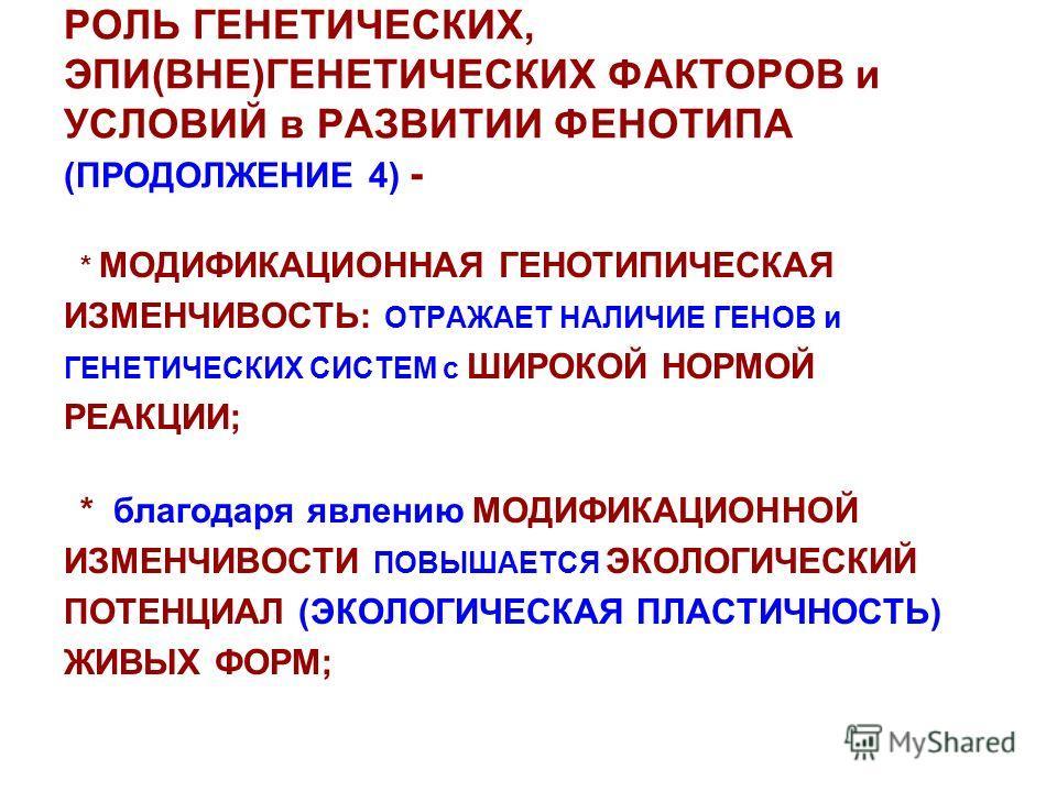 РОЛЬ ГЕНЕТИЧЕСКИХ, ЭПИ(ВНЕ)ГЕНЕТИЧЕСКИХ ФАКТОРОВ и УСЛОВИЙ в РАЗВИТИИ ФЕНОТИПА (ПРОДОЛЖЕНИЕ 4) - * МОДИФИКАЦИОННАЯ ГЕНОТИПИЧЕСКАЯ ИЗМЕНЧИВОСТЬ: ОТРАЖАЕТ НАЛИЧИЕ ГЕНОВ и ГЕНЕТИЧЕСКИХ СИСТЕМ с ШИРОКОЙ НОРМОЙ РЕАКЦИИ; * благодаря явлению МОДИФИКАЦИОННОЙ