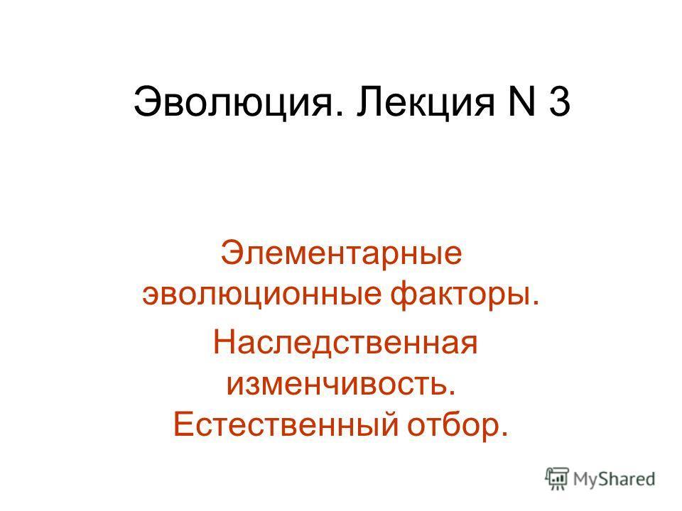 Эволюция. Лекция N 3 Элементарные эволюционные факторы. Наследственная изменчивость. Естественный отбор.