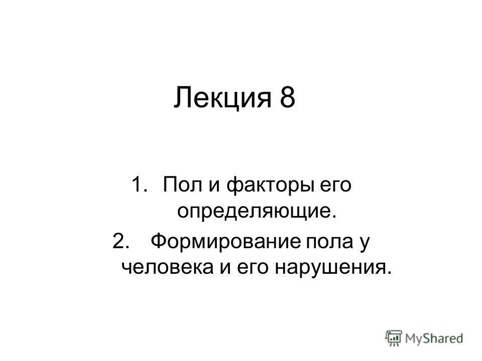 Лекция 8 1.Пол и факторы его определяющие. 2. Формирование пола у человека и его нарушения.