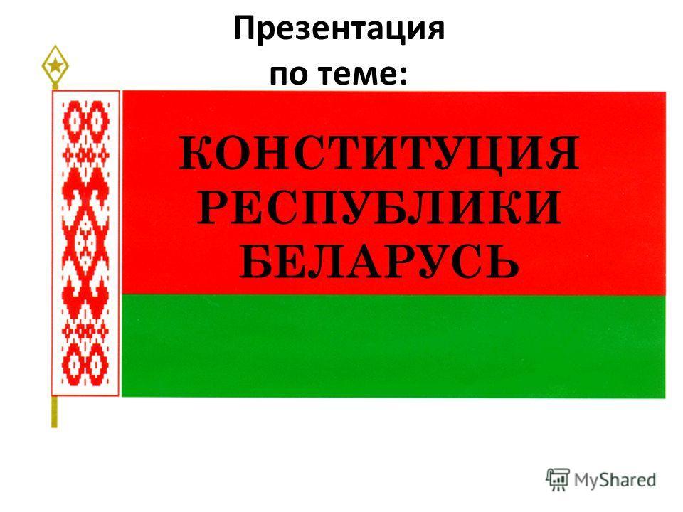 КОНСТИТУЦИЯ РЕСПУБЛИКИ БЕЛАРУСЬ Презентация по теме: