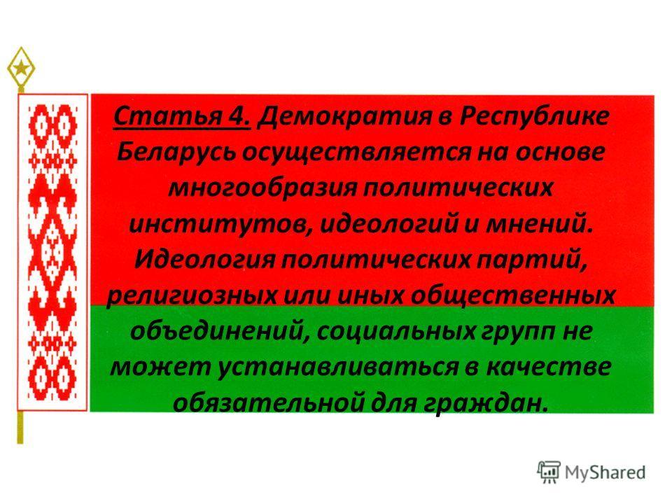 Статья 4. Демократия в Республике Беларусь осуществляется на основе многообразия политических институтов, идеологий и мнений. Идеология политических партий, религиозных или иных общественных объединений, социальных групп не может устанавливаться в ка