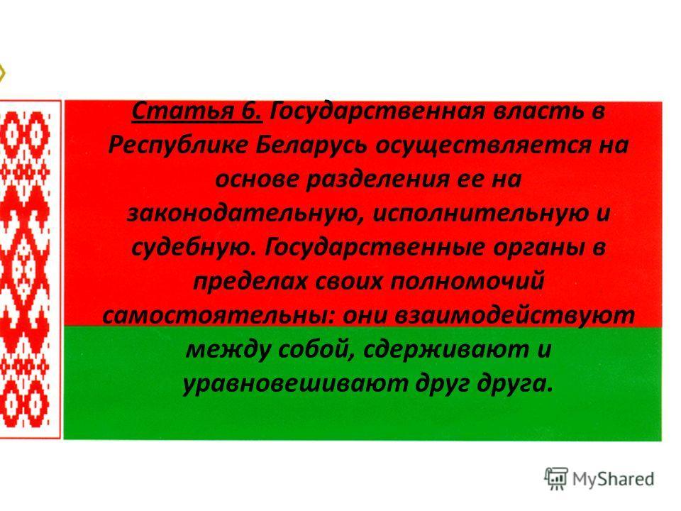 Статья 6. Государственная власть в Республике Беларусь осуществляется на основе разделения ее на законодательную, исполнительную и судебную. Государственные органы в пределах своих полномочий самостоятельны: они взаимодействуют между собой, сдерживаю