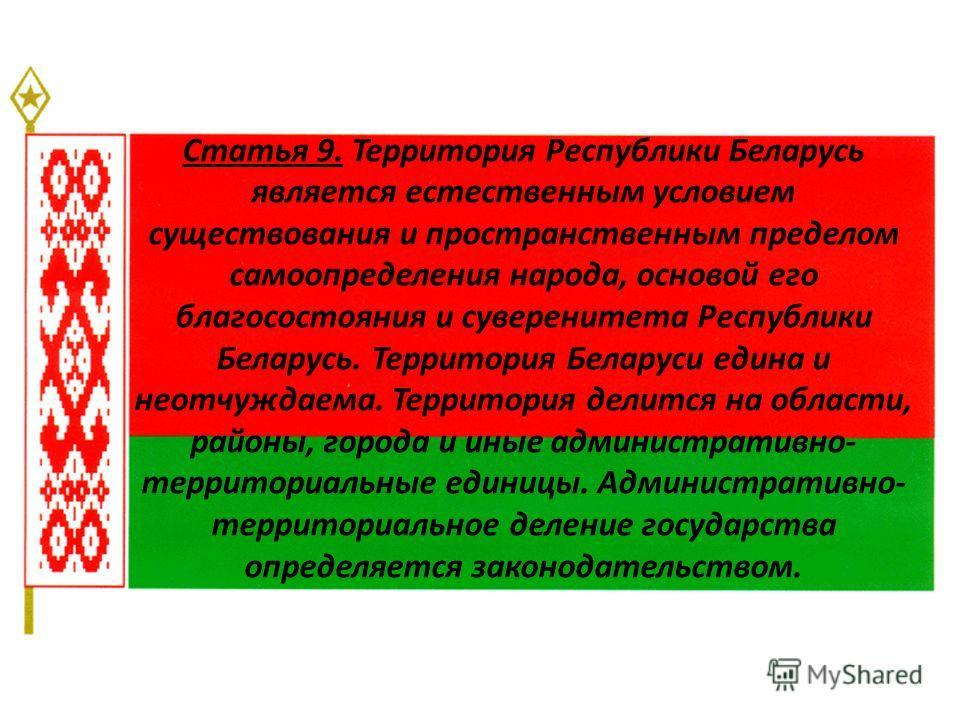 Статья 9. Территория Республики Беларусь является естественным условием существования и пространственным пределом самоопределения народа, основой его благосостояния и суверенитета Республики Беларусь. Территория Беларуси едина и неотчуждаема. Террито