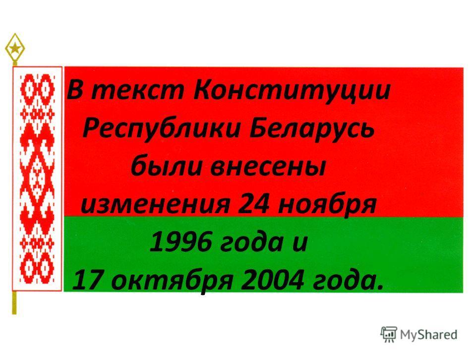 В текст Конституции Республики Беларусь были внесены изменения 24 ноября 1996 года и 17 октября 2004 года.