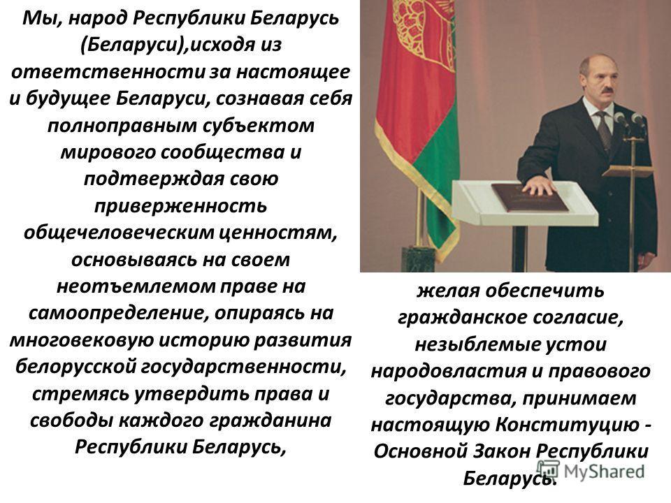Мы, народ Республики Беларусь (Беларуси),исходя из ответственности за настоящее и будущее Беларуси, сознавая себя полноправным субъектом мирового сообщества и подтверждая свою приверженность общечеловеческим ценностям, основываясь на своем неотъемлем
