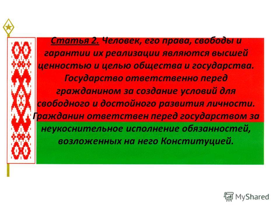 Статья 2. Человек, его права, свободы и гарантии их реализации являются высшей ценностью и целью общества и государства. Государство ответственно перед гражданином за создание условий для свободного и достойного развития личности. Гражданин ответстве