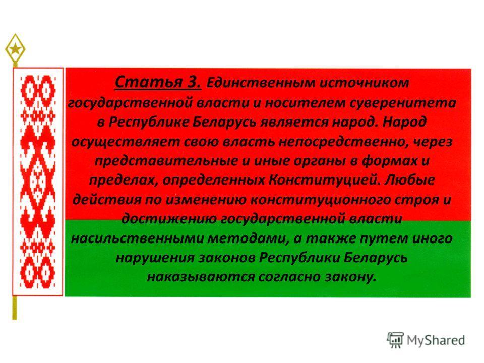 Статья 3. Единственным источником государственной власти и носителем суверенитета в Республике Беларусь является народ. Народ осуществляет свою власть непосредственно, через представительные и иные органы в формах и пределах, определенных Конституцие