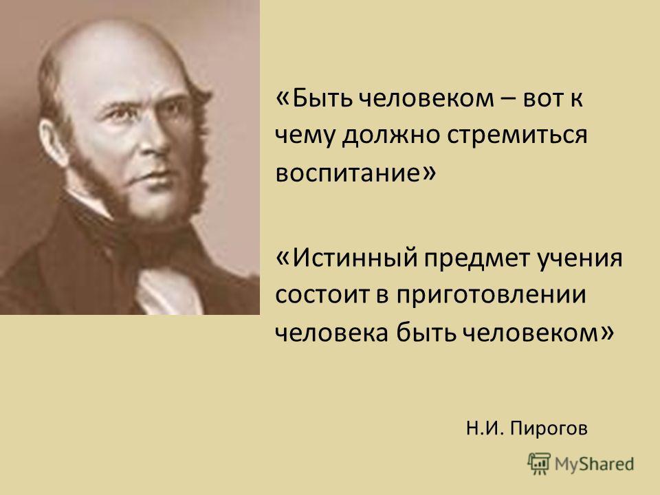 « Быть человеком – вот к чему должно стремиться воспитание » Н.И. Пирогов « Истинный предмет учения состоит в приготовлении человека быть человеком »