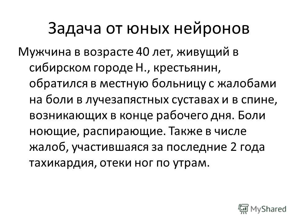 Задача от юных нейронов Мужчина в возрасте 40 лет, живущий в сибирском городе Н., крестьянин, обратился в местную больницу с жалобами на боли в лучезапястных суставах и в спине, возникающих в конце рабочего дня. Боли ноющие, распирающие. Также в числ