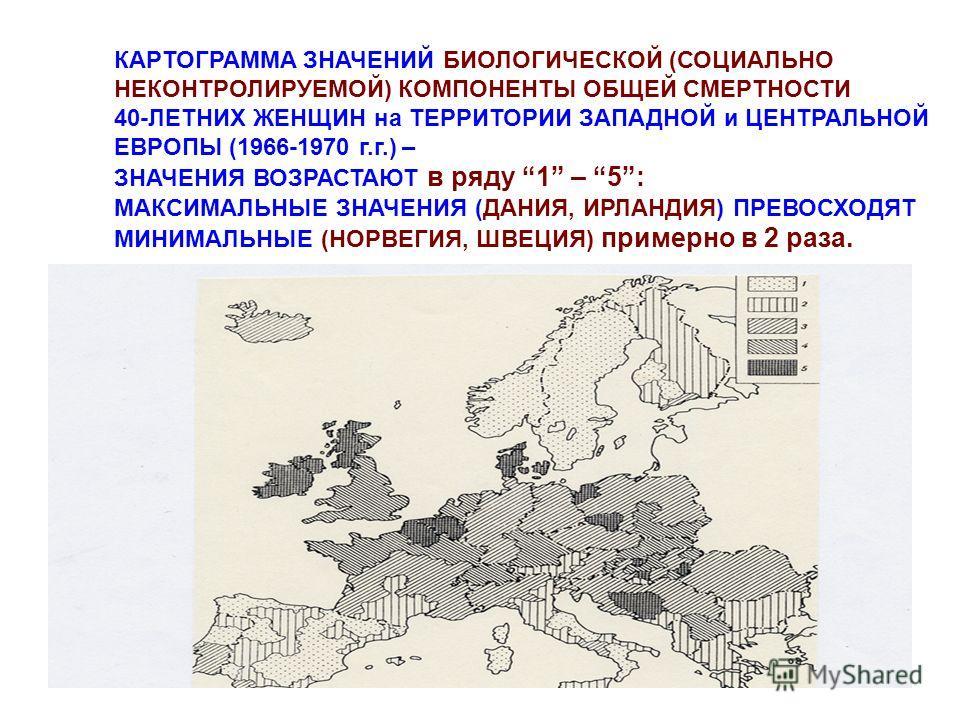 КАРТОГРАММА ЗНАЧЕНИЙ БИОЛОГИЧЕСКОЙ (СОЦИАЛЬНО НЕКОНТРОЛИРУЕМОЙ) КОМПОНЕНТЫ ОБЩЕЙ СМЕРТНОСТИ 40-ЛЕТНИХ ЖЕНЩИН на ТЕРРИТОРИИ ЗАПАДНОЙ и ЦЕНТРАЛЬНОЙ ЕВРОПЫ (1966-1970 г.г.) – ЗНАЧЕНИЯ ВОЗРАСТАЮТ в ряду 1 – 5: МАКСИМАЛЬНЫЕ ЗНАЧЕНИЯ (ДАНИЯ, ИРЛАНДИЯ) ПРЕВ
