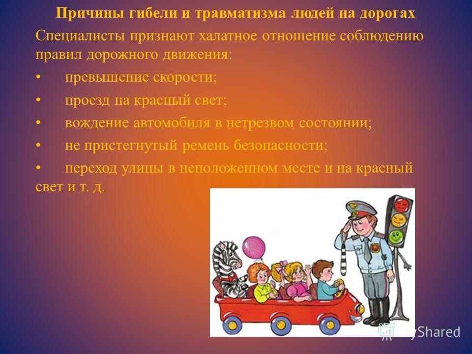 Причины гибели и травматизма людей на дорогах Специалисты признают халатное отношение соблюдению правил дорожного движения: превышение скорости; проезд на красный свет; вождение автомобиля в нетрезвом состоянии; не пристегнутый ремень безопасности; п