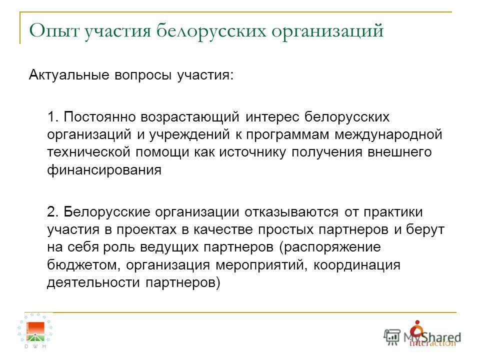 Опыт участия белорусских организаций Актуальные вопросы участия: 1. Постоянно возрастающий интерес белорусских организаций и учреждений к программам международной технической помощи как источнику получения внешнего финансирования 2. Белорусские орган